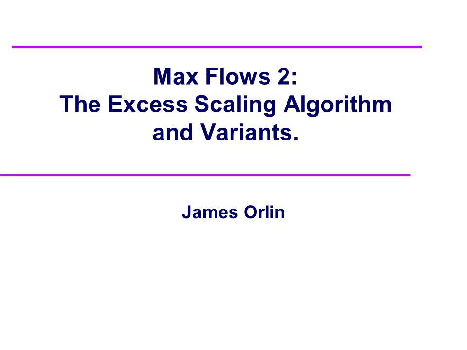 Max Flows 2: The Excess Scaling Algorithm and Variants. James Orlin