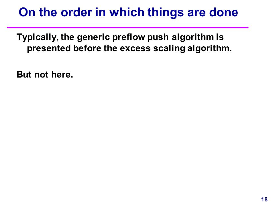 On the order in which things are done Typically, the generic preflow push algorithm is presented before the excess scaling algorithm. But not here. 18