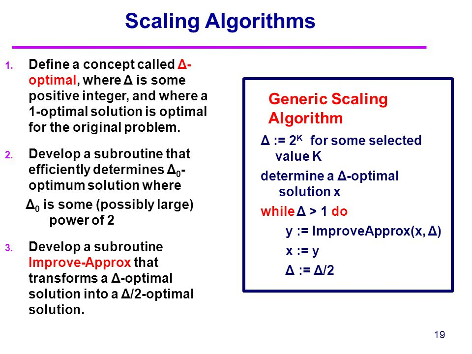 Scaling Algorithms 19 Generic Scaling Algorithm Δ := 2 K for some selected value K determine a Δ-optimal solution x while Δ > 1 do y := ImproveApprox(