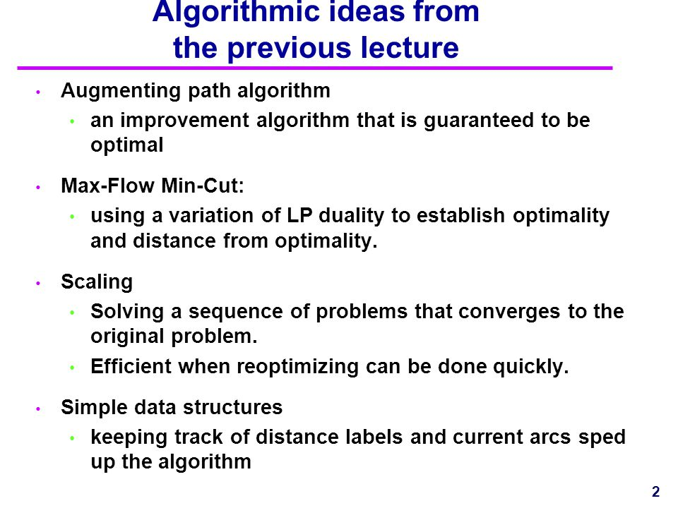 Algorithmic ideas from the previous lecture Augmenting path algorithm an improvement algorithm that is guaranteed to be optimal Max-Flow Min-Cut: usin