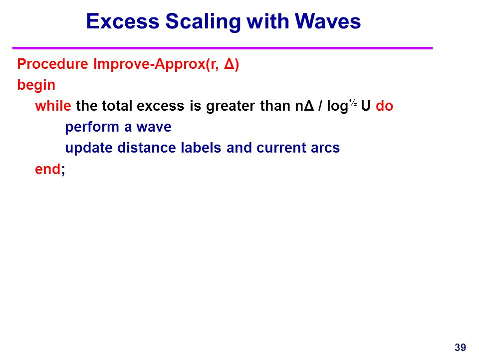 Excess Scaling with Waves 39 Procedure Improve-Approx(r, Δ) begin while the total excess is greater than nΔ / log ½ U do perform a wave update distanc