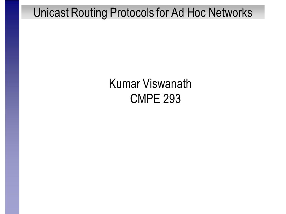 Unicast Routing Protocols for Ad Hoc Networks Kumar Viswanath CMPE 293