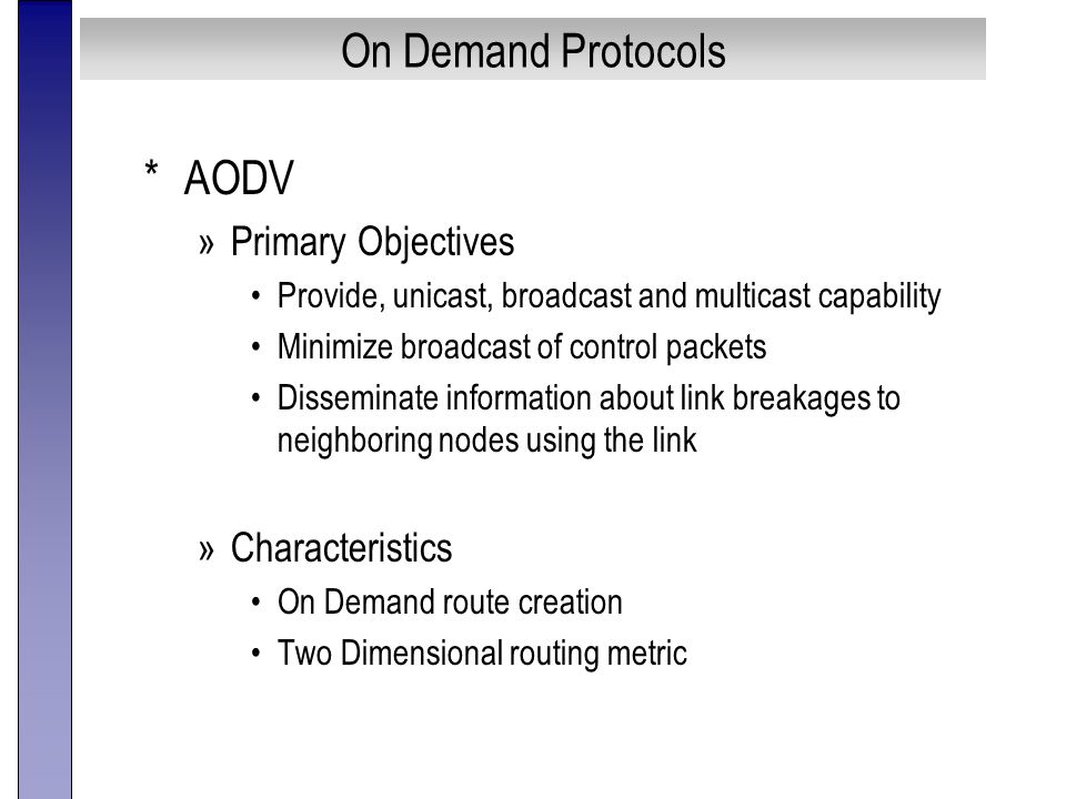 On Demand Protocols *AODV »Primary Objectives Provide, unicast, broadcast and multicast capability Minimize broadcast of control packets Disseminate information about link breakages to neighboring nodes using the link »Characteristics On Demand route creation Two Dimensional routing metric