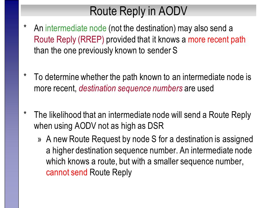 Route Reply in AODV *An intermediate node (not the destination) may also send a Route Reply (RREP) provided that it knows a more recent path than the one previously known to sender S *To determine whether the path known to an intermediate node is more recent, destination sequence numbers are used *The likelihood that an intermediate node will send a Route Reply when using AODV not as high as DSR »A new Route Request by node S for a destination is assigned a higher destination sequence number.