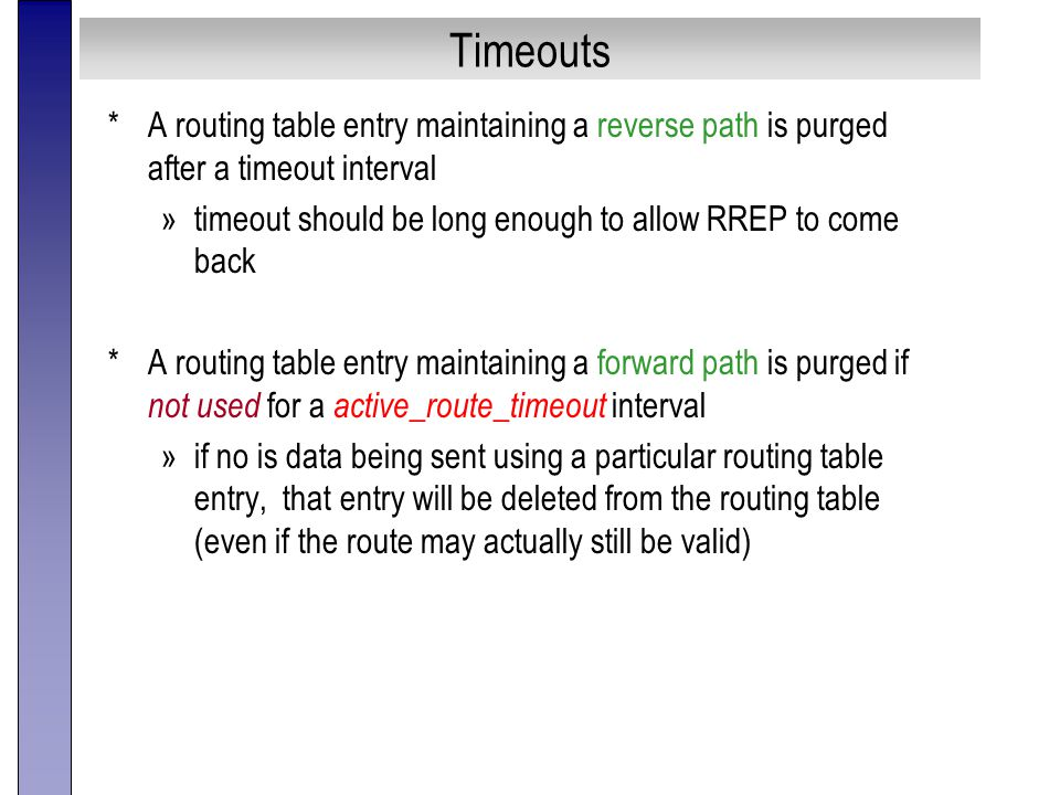 Timeouts *A routing table entry maintaining a reverse path is purged after a timeout interval »timeout should be long enough to allow RREP to come back *A routing table entry maintaining a forward path is purged if not used for a active_route_timeout interval »if no is data being sent using a particular routing table entry, that entry will be deleted from the routing table (even if the route may actually still be valid)