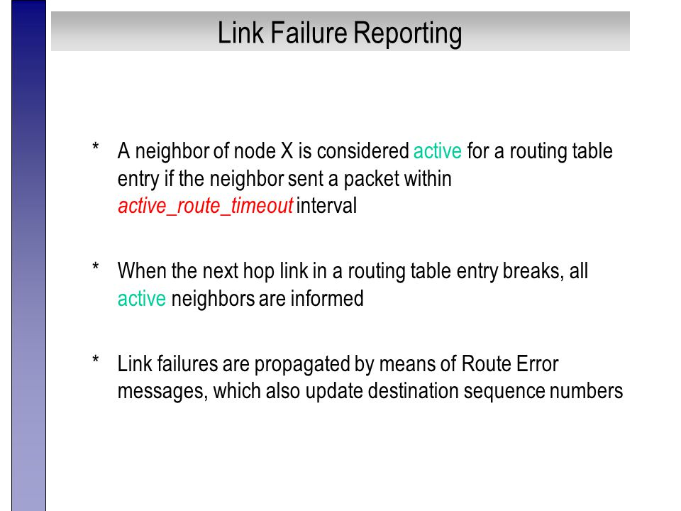 Link Failure Reporting *A neighbor of node X is considered active for a routing table entry if the neighbor sent a packet within active_route_timeout interval *When the next hop link in a routing table entry breaks, all active neighbors are informed *Link failures are propagated by means of Route Error messages, which also update destination sequence numbers