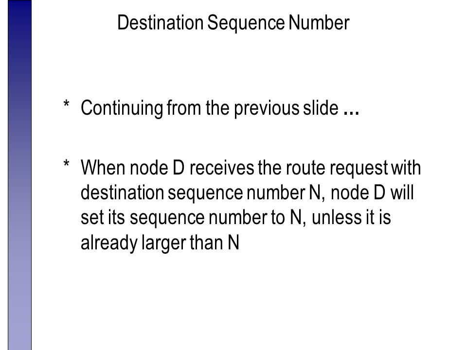 Destination Sequence Number *Continuing from the previous slide … *When node D receives the route request with destination sequence number N, node D will set its sequence number to N, unless it is already larger than N