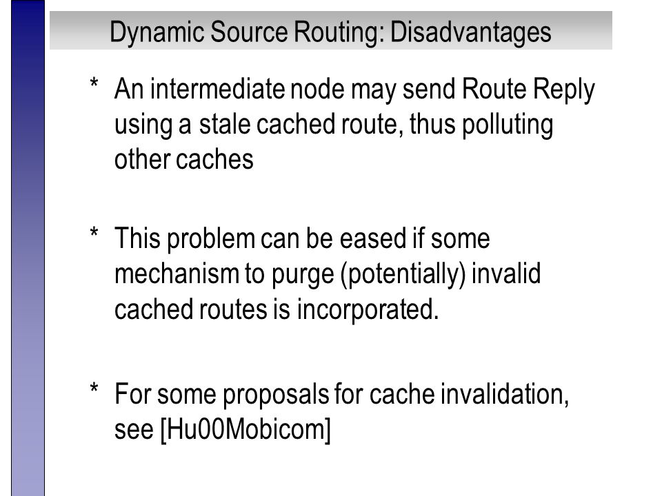 Dynamic Source Routing: Disadvantages *An intermediate node may send Route Reply using a stale cached route, thus polluting other caches *This problem can be eased if some mechanism to purge (potentially) invalid cached routes is incorporated.