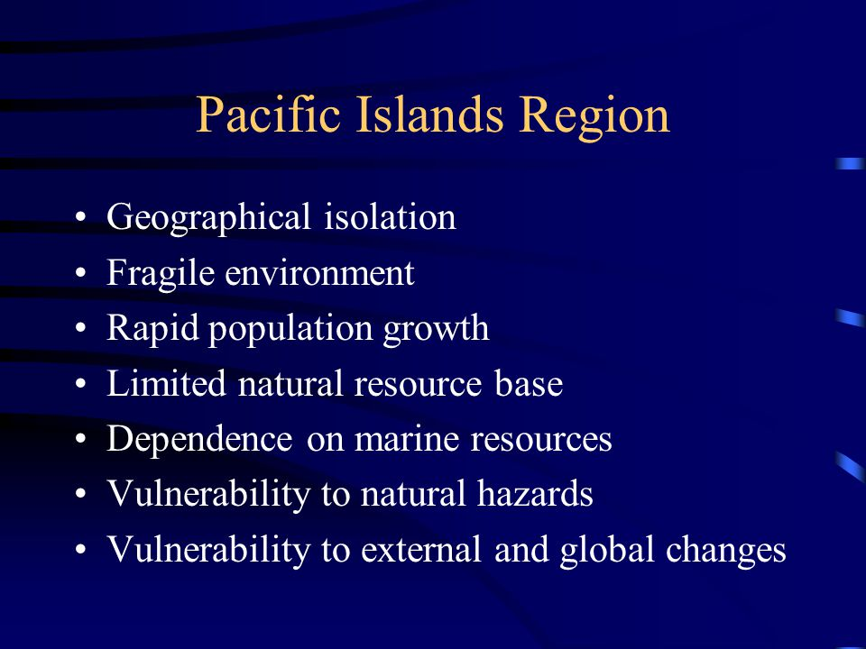 Pacific Islands Region Geographical isolation Fragile environment Rapid population growth Limited natural resource base Dependence on marine resources Vulnerability to natural hazards Vulnerability to external and global changes