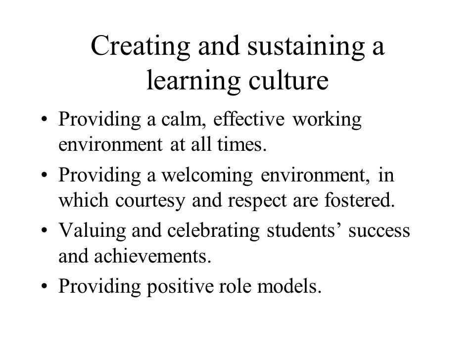 Creating and sustaining a learning culture Providing a calm, effective working environment at all times.