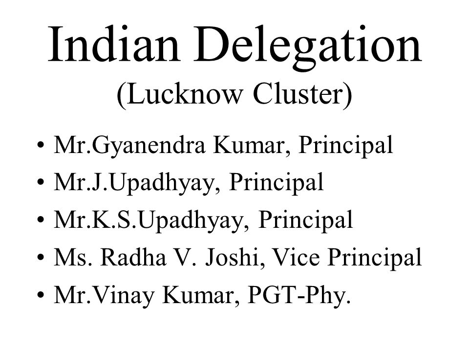 Indian Delegation (Lucknow Cluster) Mr.Gyanendra Kumar, Principal Mr.J.Upadhyay, Principal Mr.K.S.Upadhyay, Principal Ms.