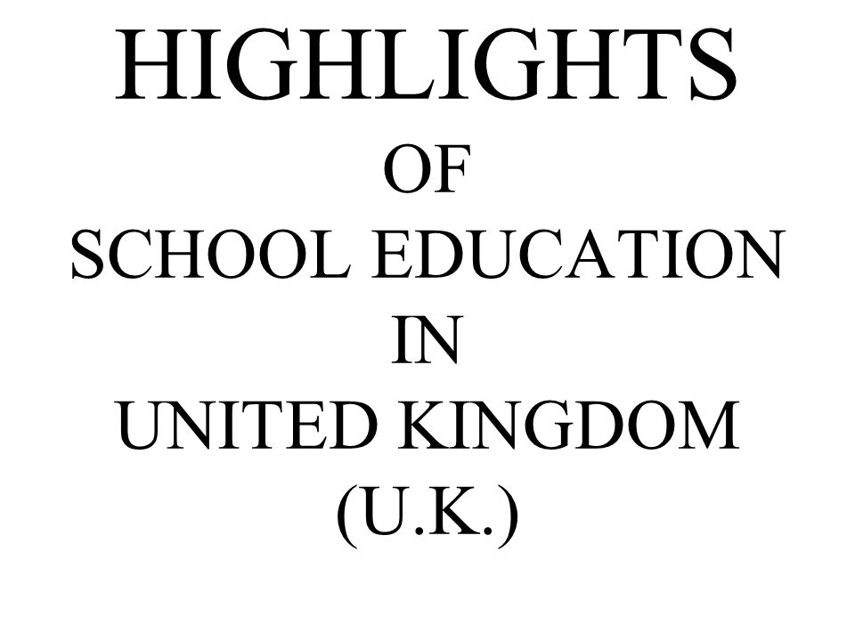 Three types of schools in UK –State schools –Private schools –Church schools National Curriculum is followed.