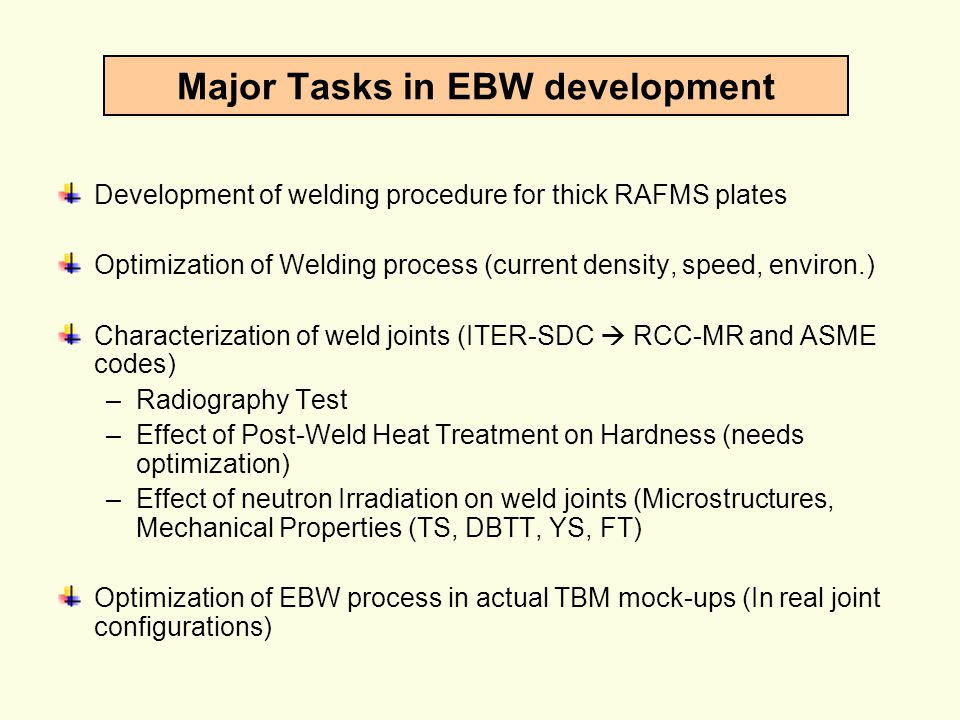 Major Tasks in EBW development Development of welding procedure for thick RAFMS plates Optimization of Welding process (current density, speed, enviro