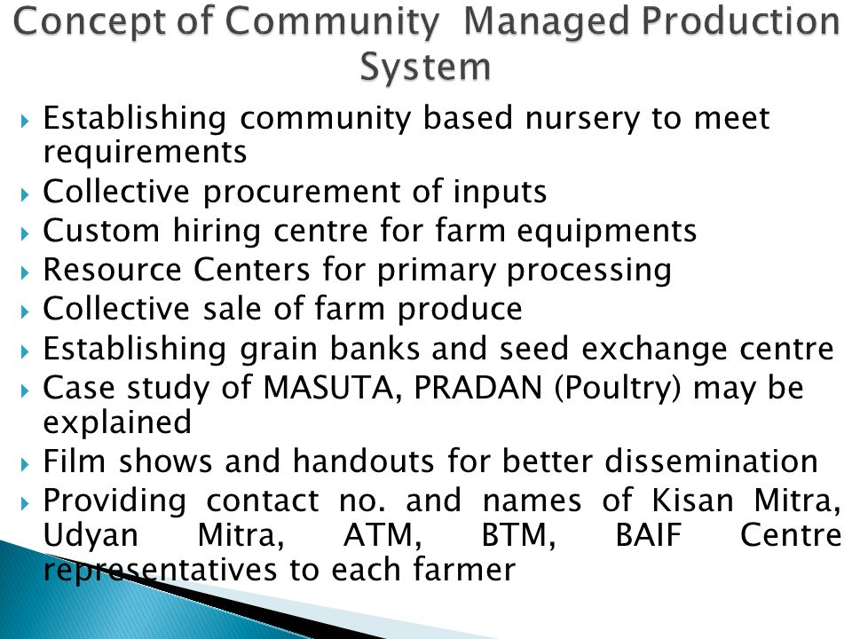  Establishing community based nursery to meet requirements  Collective procurement of inputs  Custom hiring centre for farm equipments  Resource Centers for primary processing  Collective sale of farm produce  Establishing grain banks and seed exchange centre  Case study of MASUTA, PRADAN (Poultry) may be explained  Film shows and handouts for better dissemination  Providing contact no.
