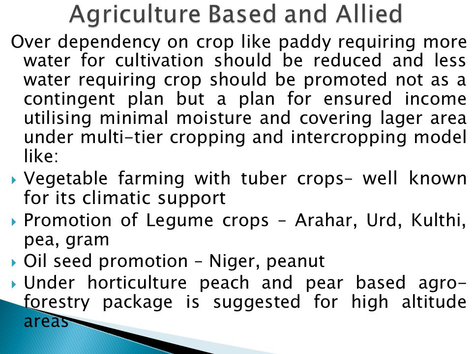 Over dependency on crop like paddy requiring more water for cultivation should be reduced and less water requiring crop should be promoted not as a contingent plan but a plan for ensured income utilising minimal moisture and covering lager area under multi-tier cropping and intercropping model like:  Vegetable farming with tuber crops– well known for its climatic support  Promotion of Legume crops – Arahar, Urd, Kulthi, pea, gram  Oil seed promotion – Niger, peanut  Under horticulture peach and pear based agro- forestry package is suggested for high altitude areas