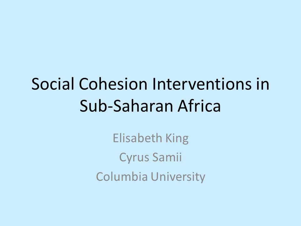 Social Cohesion Interventions in Sub-Saharan Africa Elisabeth King Cyrus Samii Columbia University