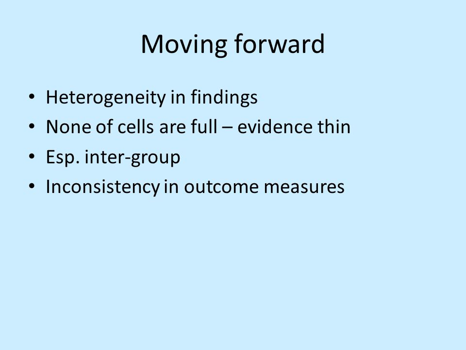 Moving forward Heterogeneity in findings None of cells are full – evidence thin Esp.