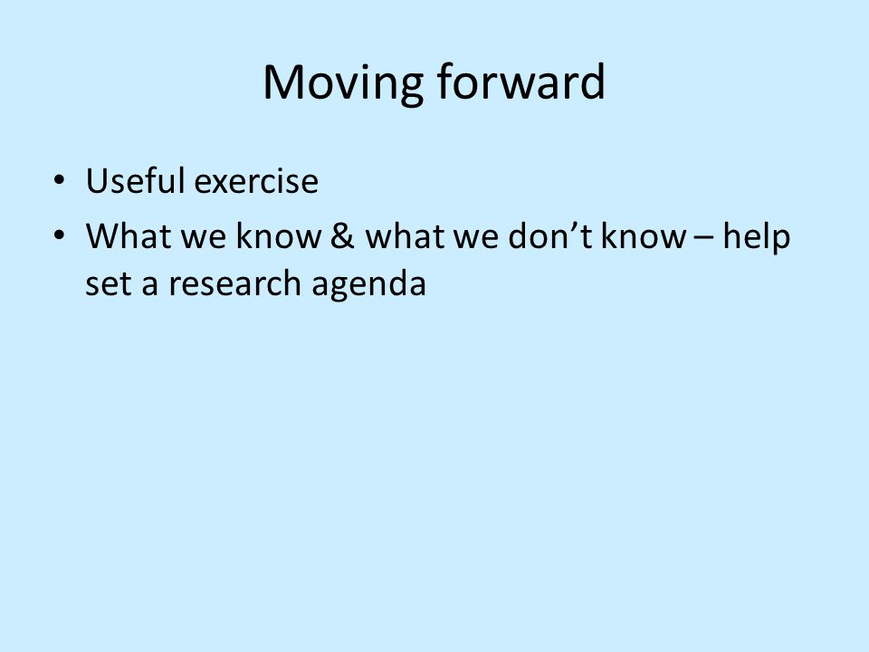 Moving forward Useful exercise What we know & what we don't know – help set a research agenda