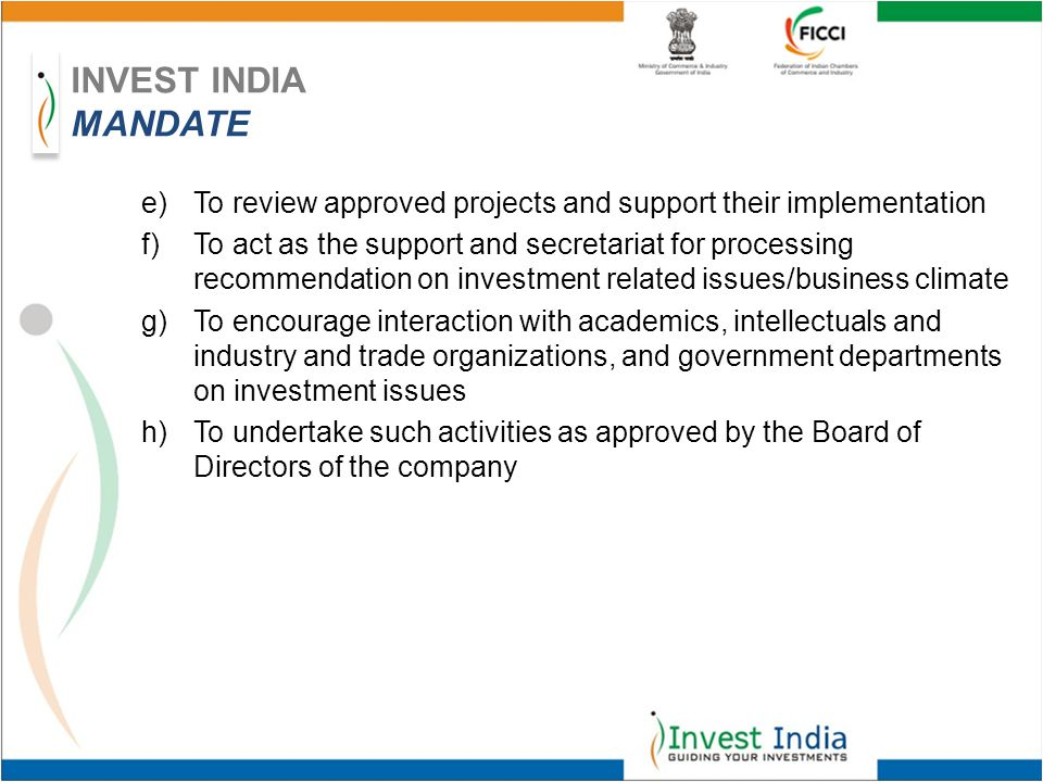 e)To review approved projects and support their implementation f)To act as the support and secretariat for processing recommendation on investment related issues/business climate g)To encourage interaction with academics, intellectuals and industry and trade organizations, and government departments on investment issues h)To undertake such activities as approved by the Board of Directors of the company INVEST INDIA MANDATE