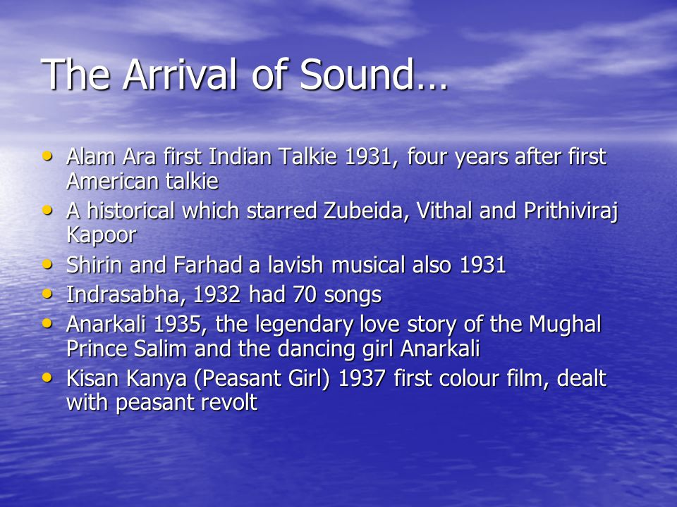 The Arrival of Sound… Alam Ara first Indian Talkie 1931, four years after first American talkie Alam Ara first Indian Talkie 1931, four years after first American talkie A historical which starred Zubeida, Vithal and Prithiviraj Kapoor A historical which starred Zubeida, Vithal and Prithiviraj Kapoor Shirin and Farhad a lavish musical also 1931 Shirin and Farhad a lavish musical also 1931 Indrasabha, 1932 had 70 songs Indrasabha, 1932 had 70 songs Anarkali 1935, the legendary love story of the Mughal Prince Salim and the dancing girl Anarkali Anarkali 1935, the legendary love story of the Mughal Prince Salim and the dancing girl Anarkali Kisan Kanya (Peasant Girl) 1937 first colour film, dealt with peasant revolt Kisan Kanya (Peasant Girl) 1937 first colour film, dealt with peasant revolt