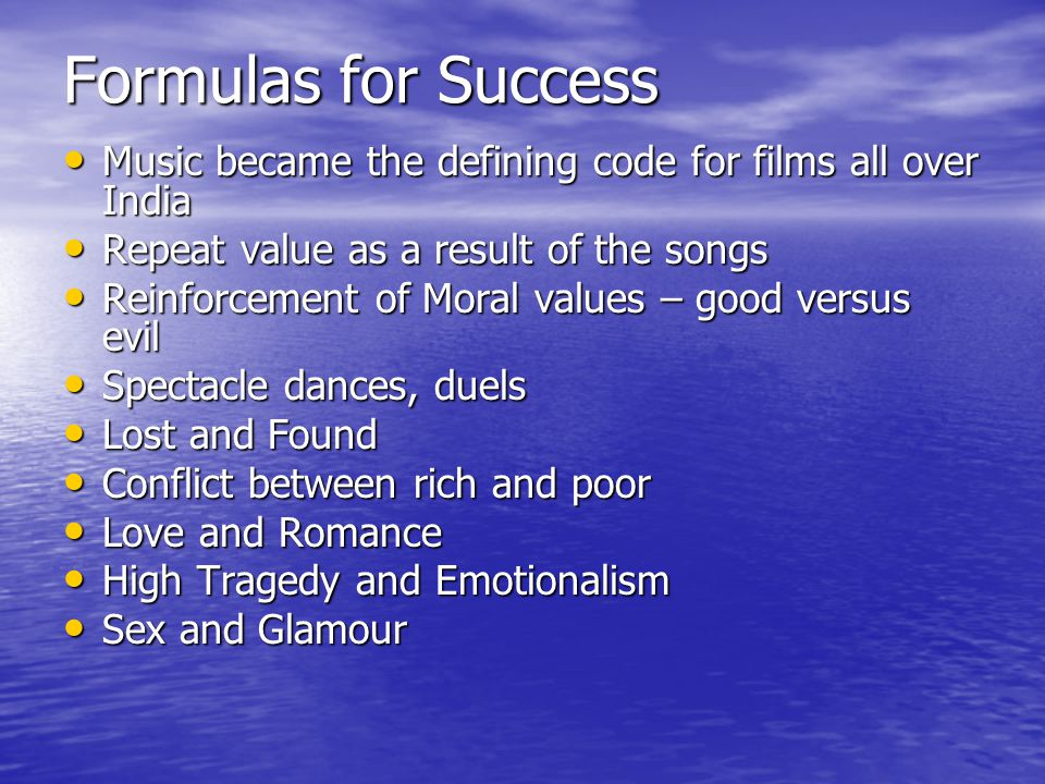 Formulas for Success Music became the defining code for films all over India Music became the defining code for films all over India Repeat value as a result of the songs Repeat value as a result of the songs Reinforcement of Moral values – good versus evil Reinforcement of Moral values – good versus evil Spectacle dances, duels Spectacle dances, duels Lost and Found Lost and Found Conflict between rich and poor Conflict between rich and poor Love and Romance Love and Romance High Tragedy and Emotionalism High Tragedy and Emotionalism Sex and Glamour Sex and Glamour