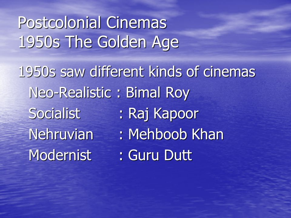 Postcolonial Cinemas 1950s The Golden Age 1950s saw different kinds of cinemas Neo-Realistic : Bimal Roy Socialist : Raj Kapoor Nehruvian : Mehboob Khan Modernist : Guru Dutt
