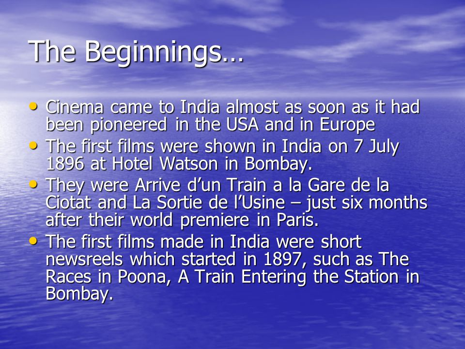 The Beginnings… Cinema came to India almost as soon as it had been pioneered in the USA and in Europe Cinema came to India almost as soon as it had been pioneered in the USA and in Europe The first films were shown in India on 7 July 1896 at Hotel Watson in Bombay.