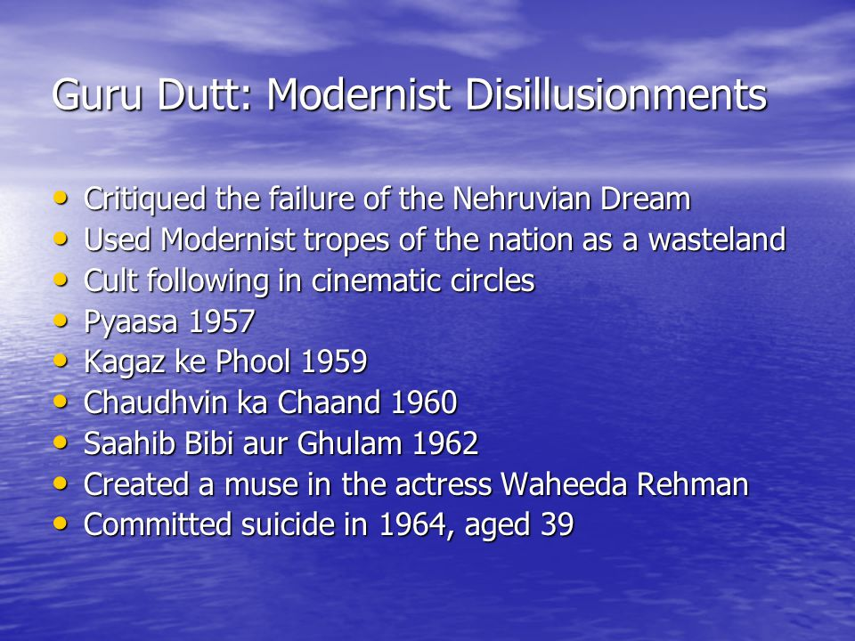 Guru Dutt: Modernist Disillusionments Critiqued the failure of the Nehruvian Dream Critiqued the failure of the Nehruvian Dream Used Modernist tropes of the nation as a wasteland Used Modernist tropes of the nation as a wasteland Cult following in cinematic circles Cult following in cinematic circles Pyaasa 1957 Pyaasa 1957 Kagaz ke Phool 1959 Kagaz ke Phool 1959 Chaudhvin ka Chaand 1960 Chaudhvin ka Chaand 1960 Saahib Bibi aur Ghulam 1962 Saahib Bibi aur Ghulam 1962 Created a muse in the actress Waheeda Rehman Created a muse in the actress Waheeda Rehman Committed suicide in 1964, aged 39 Committed suicide in 1964, aged 39