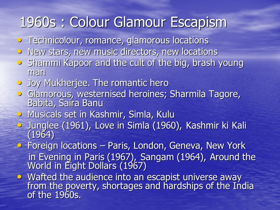 1960s : Colour Glamour Escapism Technicolour, romance, glamorous locations Technicolour, romance, glamorous locations New stars, new music directors, new locations New stars, new music directors, new locations Shammi Kapoor and the cult of the big, brash young man Shammi Kapoor and the cult of the big, brash young man Joy Mukherjee.