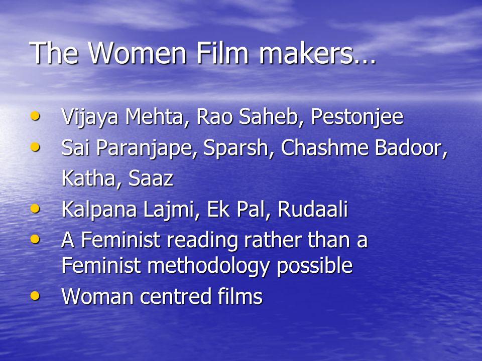 The Women Film makers… Vijaya Mehta, Rao Saheb, Pestonjee Vijaya Mehta, Rao Saheb, Pestonjee Sai Paranjape, Sparsh, Chashme Badoor, Sai Paranjape, Sparsh, Chashme Badoor, Katha, Saaz Kalpana Lajmi, Ek Pal, Rudaali Kalpana Lajmi, Ek Pal, Rudaali A Feminist reading rather than a Feminist methodology possible A Feminist reading rather than a Feminist methodology possible Woman centred films Woman centred films