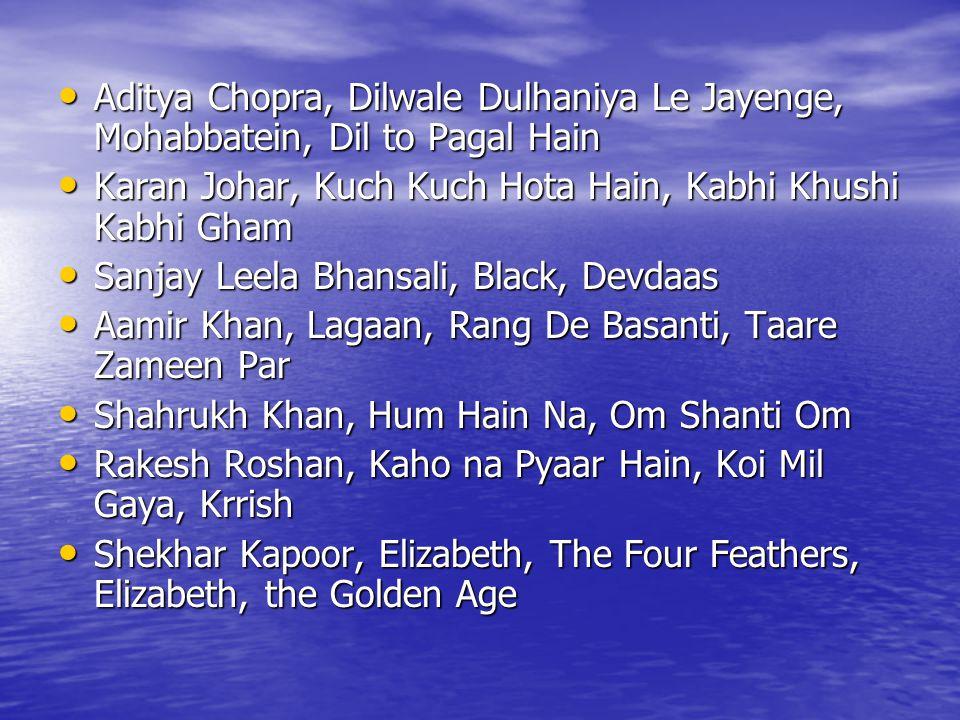 Aditya Chopra, Dilwale Dulhaniya Le Jayenge, Mohabbatein, Dil to Pagal Hain Aditya Chopra, Dilwale Dulhaniya Le Jayenge, Mohabbatein, Dil to Pagal Hain Karan Johar, Kuch Kuch Hota Hain, Kabhi Khushi Kabhi Gham Karan Johar, Kuch Kuch Hota Hain, Kabhi Khushi Kabhi Gham Sanjay Leela Bhansali, Black, Devdaas Sanjay Leela Bhansali, Black, Devdaas Aamir Khan, Lagaan, Rang De Basanti, Taare Zameen Par Aamir Khan, Lagaan, Rang De Basanti, Taare Zameen Par Shahrukh Khan, Hum Hain Na, Om Shanti Om Shahrukh Khan, Hum Hain Na, Om Shanti Om Rakesh Roshan, Kaho na Pyaar Hain, Koi Mil Gaya, Krrish Rakesh Roshan, Kaho na Pyaar Hain, Koi Mil Gaya, Krrish Shekhar Kapoor, Elizabeth, The Four Feathers, Elizabeth, the Golden Age Shekhar Kapoor, Elizabeth, The Four Feathers, Elizabeth, the Golden Age