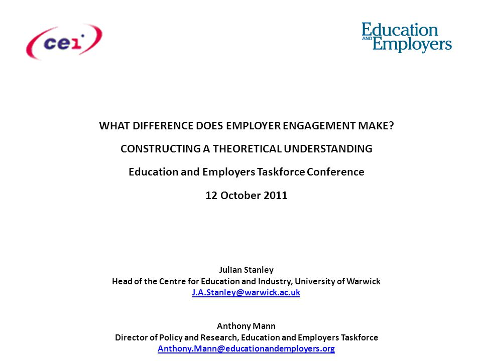 Julian Stanley Head of the Centre for Education and Industry, University of Warwick J.A.Stanley@warwick.ac.uk Anthony Mann Director of Policy and Research, Education and Employers Taskforce Anthony.Mann@educationandemployers.org J.A.Stanley@warwick.ac.uk Anthony.Mann@educationandemployers.org WHAT DIFFERENCE DOES EMPLOYER ENGAGEMENT MAKE.