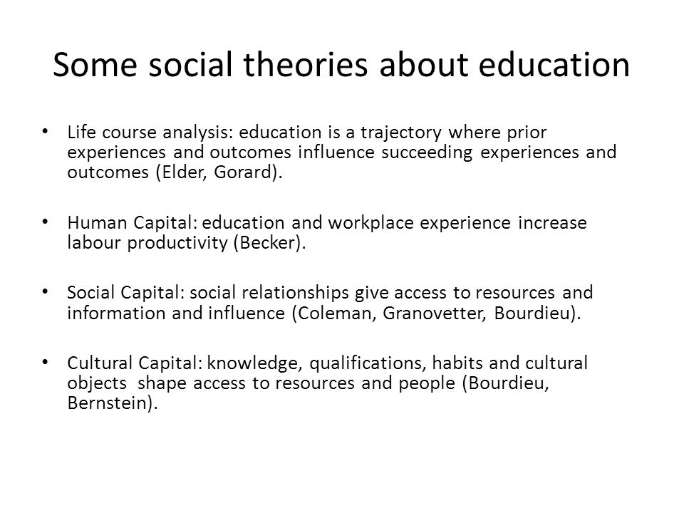 Some social theories about education Life course analysis: education is a trajectory where prior experiences and outcomes influence succeeding experiences and outcomes (Elder, Gorard).