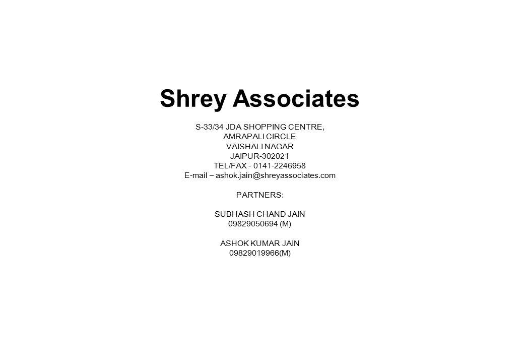 Shrey Associates S-33/34 JDA SHOPPING CENTRE, AMRAPALI CIRCLE VAISHALI NAGAR JAIPUR-302021 TEL/FAX - 0141-2246958 E-mail – ashok.jain@shreyassociates.com PARTNERS: SUBHASH CHAND JAIN 09829050694 (M) ASHOK KUMAR JAIN 09829019966(M)