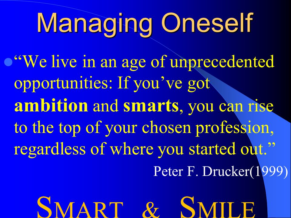 Managing Oneself We live in an age of unprecedented opportunities: If you've got ambition and smarts, you can rise to the top of your chosen profession, regardless of where you started out. Peter F.