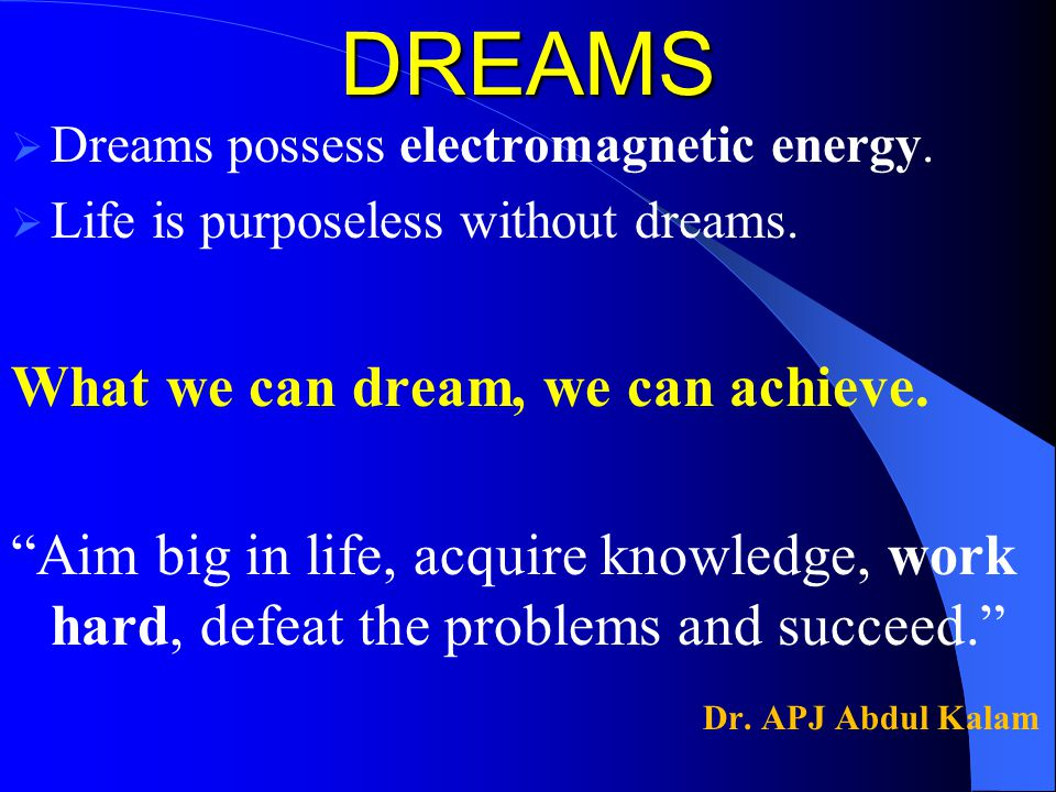 DREAMS  Dreams possess electromagnetic energy. Life is purposeless without dreams.