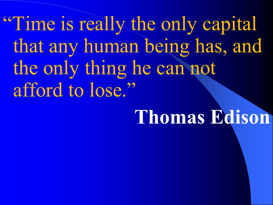 Time is really the only capital that any human being has, and the only thing he can not afford to lose. Thomas Edison