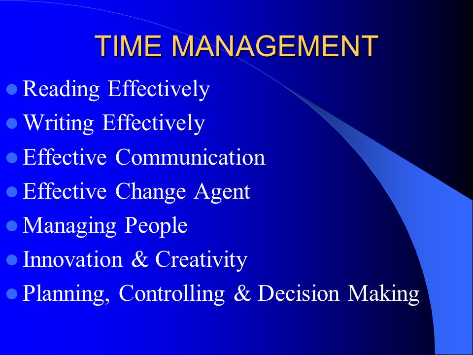 TIME MANAGEMENT Reading Effectively Writing Effectively Effective Communication Effective Change Agent Managing People Innovation & Creativity Planning, Controlling & Decision Making
