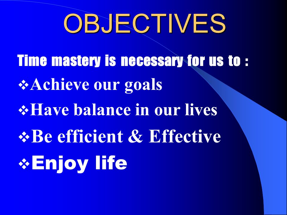 OBJECTIVES Time mastery is necessary for us to :  Achieve our goals  Have balance in our lives  Be efficient & Effective  Enjoy life