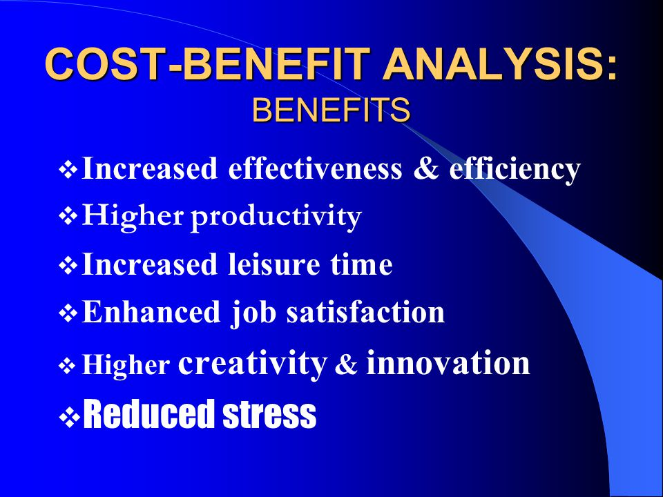 COST-BENEFIT ANALYSIS: BENEFITS  Increased effectiveness & efficiency  Higher productivity  Increased leisure time  Enhanced job satisfaction  Higher creativity & innovation  Reduced stress