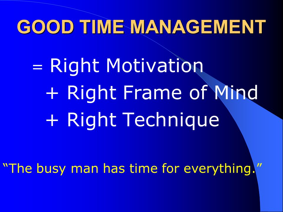 GOOD TIME MANAGEMENT = Right Motivation + Right Frame of Mind + Right Technique The busy man has time for everything.