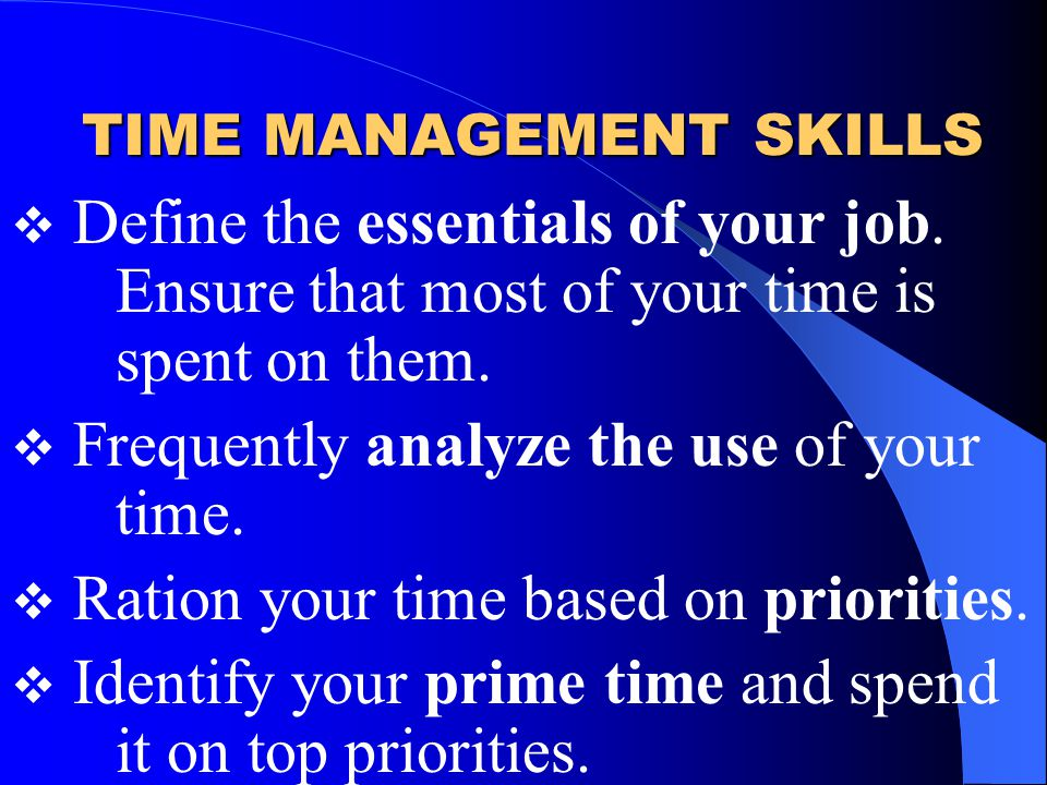 TIME MANAGEMENT SKILLS  Define the essentials of your job.