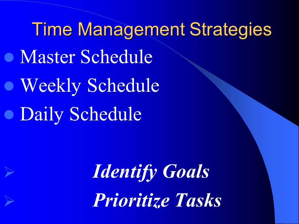Time Management Strategies Master Schedule Weekly Schedule Daily Schedule  Identify Goals  Prioritize Tasks