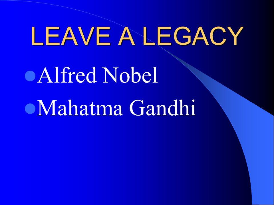 LEAVE A LEGACY Alfred Nobel Mahatma Gandhi