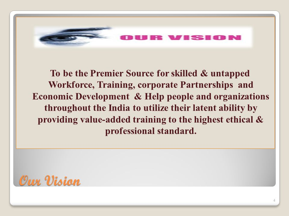 Our Vision To be the Premier Source for skilled & untapped Workforce, Training, corporate Partnerships and Economic Development & Help people and organizations throughout the India to utilize their latent ability by providing value-added training to the highest ethical & professional standard.