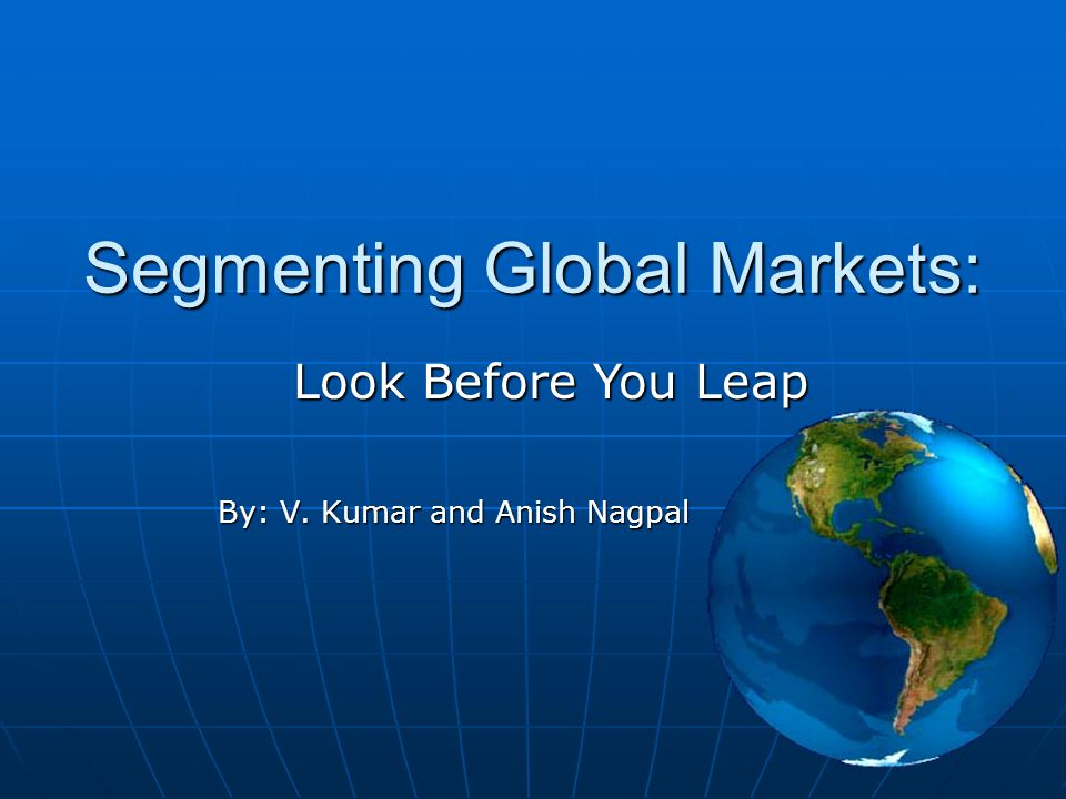 Segmenting Global Markets: By: V. Kumar and Anish Nagpal Look Before You Leap