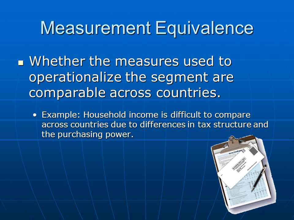 Measurement Equivalence Whether the measures used to operationalize the segment are comparable across countries.