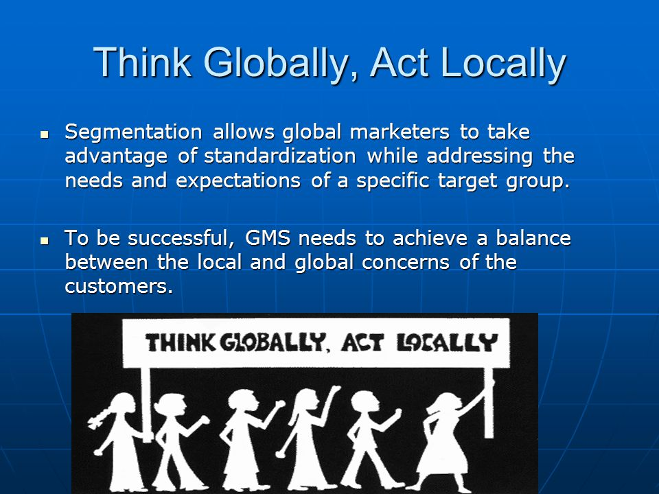 Think Globally, Act Locally Segmentation allows global marketers to take advantage of standardization while addressing the needs and expectations of a