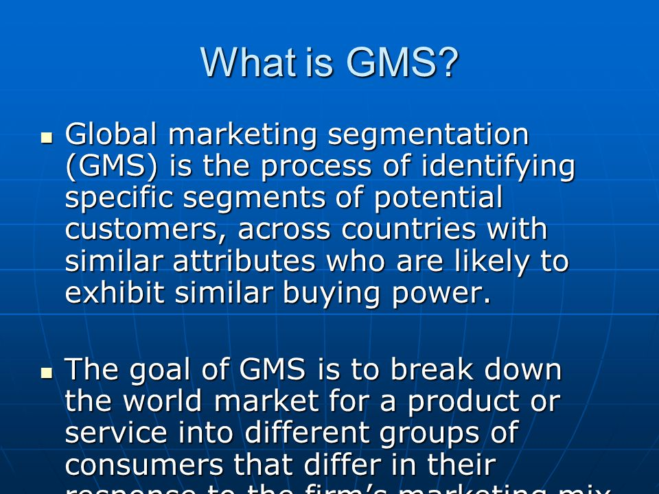 What is GMS? Global marketing segmentation (GMS) is the process of identifying specific segments of potential customers, across countries with similar