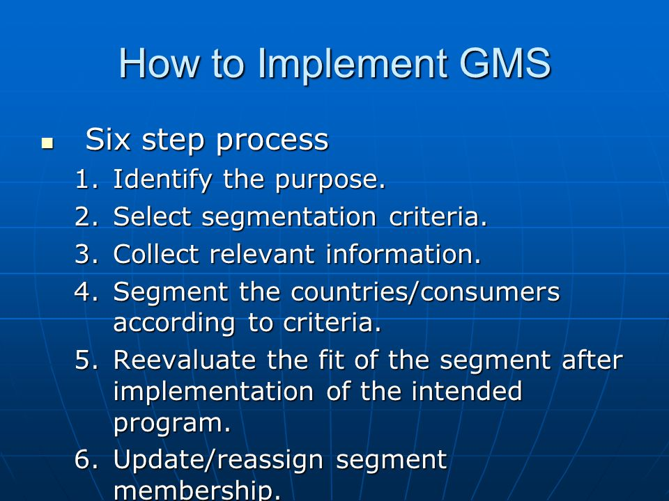How to Implement GMS Six step process Six step process 1.Identify the purpose. 2.Select segmentation criteria. 3.Collect relevant information. 4.Segme